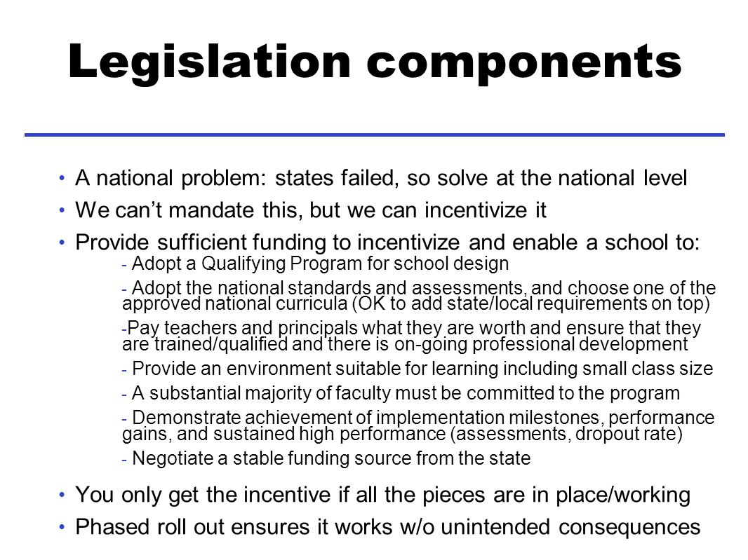 Legislation components A national problem: states failed, so solve at the national level We cant mandate this, but we can incentivize it Provide sufficient funding to incentivize and enable a school to: - Adopt a Qualifying Program for school design - Adopt the national standards and assessments, and choose one of the approved national curricula (OK to add state/local requirements on top) - Pay teachers and principals what they are worth and ensure that they are trained/qualified and there is on-going professional development - Provide an environment suitable for learning including small class size - A substantial majority of faculty must be committed to the program - Demonstrate achievement of implementation milestones, performance gains, and sustained high performance (assessments, dropout rate) - Negotiate a stable funding source from the state You only get the incentive if all the pieces are in place/working Phased roll out ensures it works w/o unintended consequences