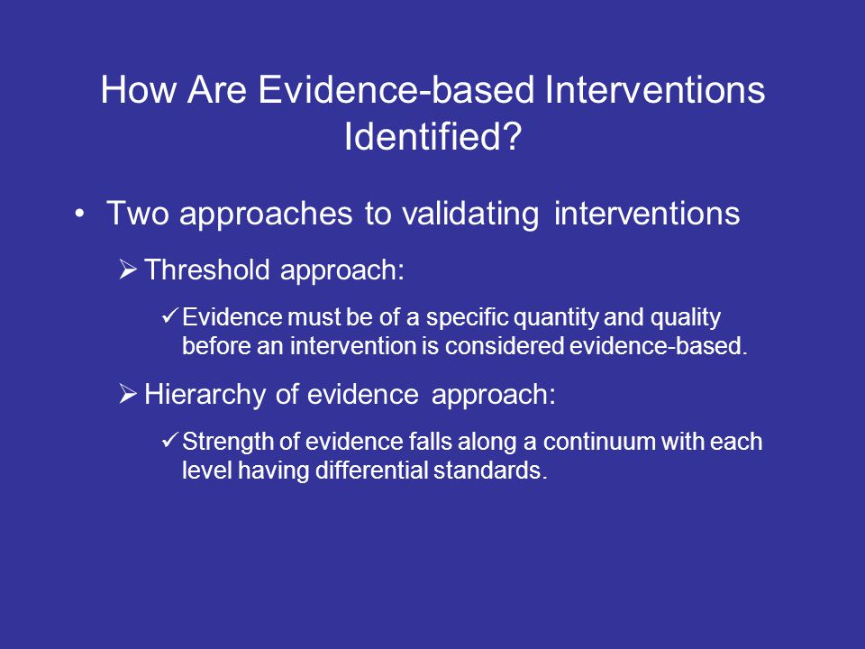 How Are Evidence-based Interventions Identified? Two approaches to validating interventions Threshold approach: Evidence must be of a specific quantit
