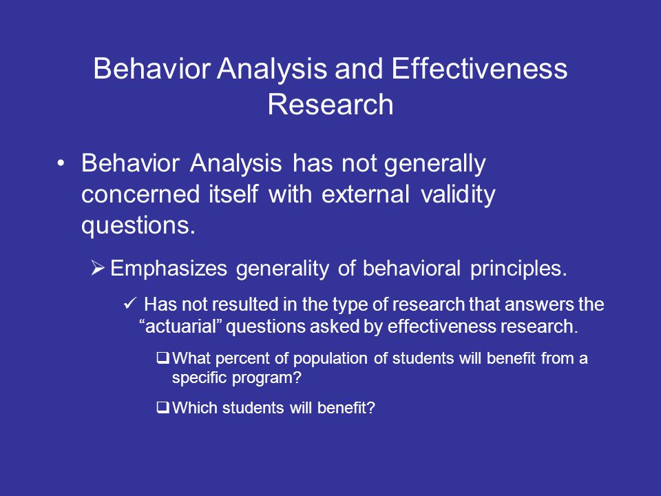 Behavior Analysis and Effectiveness Research Behavior Analysis has not generally concerned itself with external validity questions. Emphasizes general