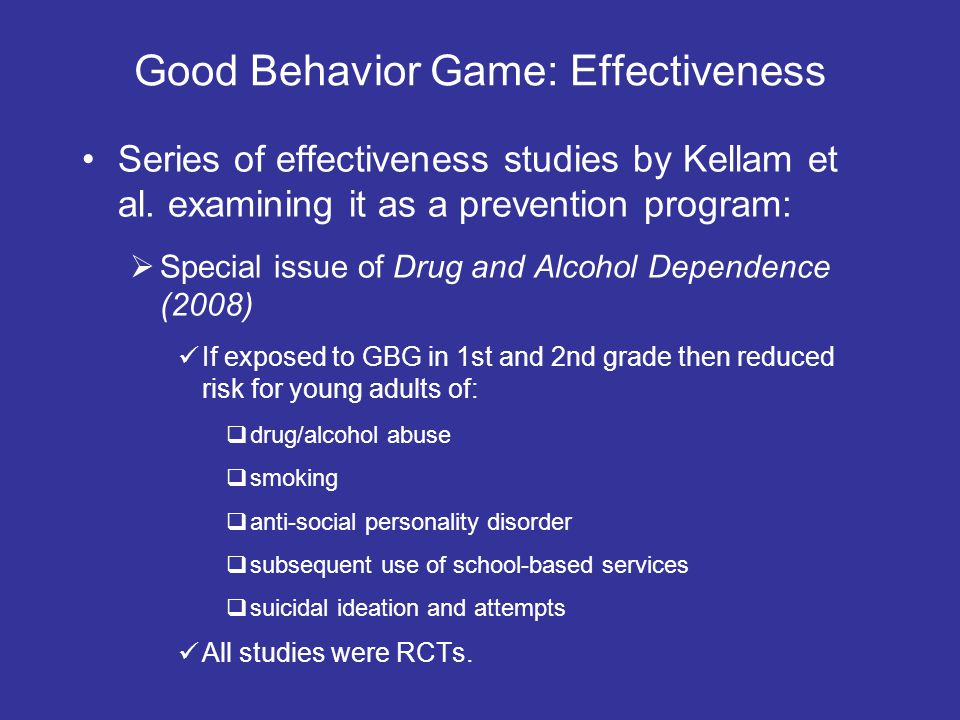 Good Behavior Game: Effectiveness Series of effectiveness studies by Kellam et al. examining it as a prevention program: Special issue of Drug and Alc