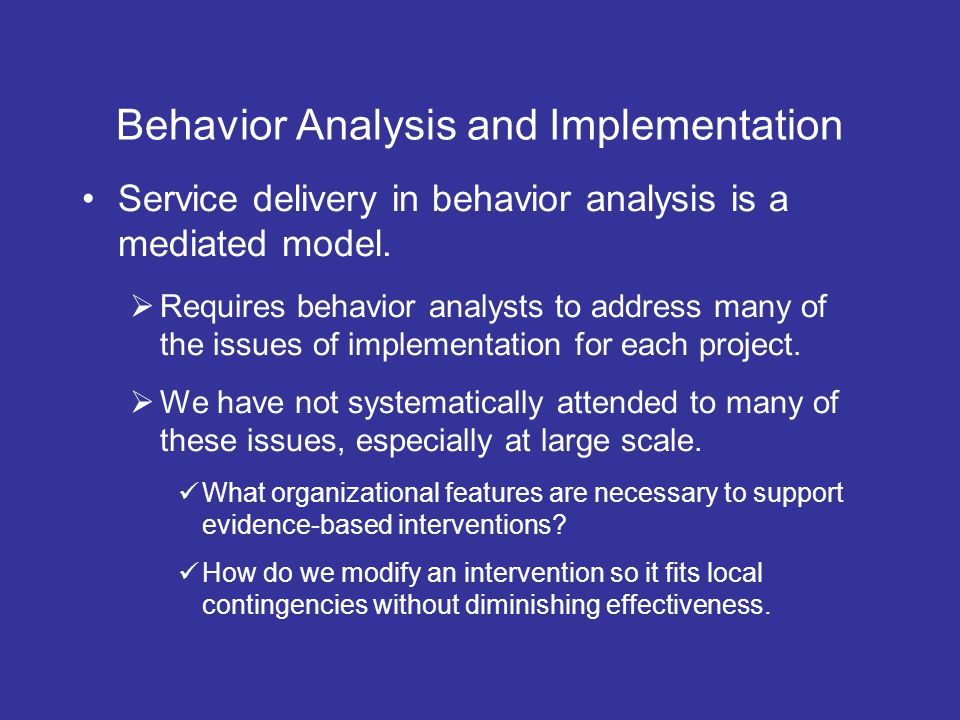 Behavior Analysis and Implementation Service delivery in behavior analysis is a mediated model. Requires behavior analysts to address many of the issu