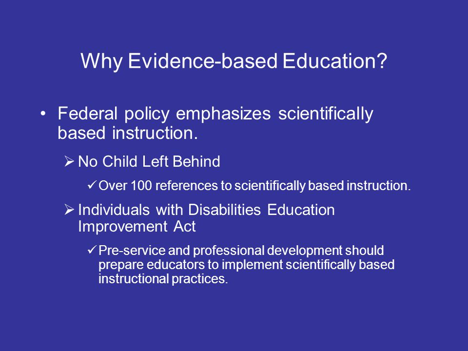 Why Evidence-based Education? Federal policy emphasizes scientifically based instruction. No Child Left Behind Over 100 references to scientifically b