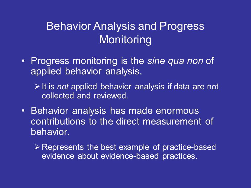 Behavior Analysis and Progress Monitoring Progress monitoring is the sine qua non of applied behavior analysis. It is not applied behavior analysis if