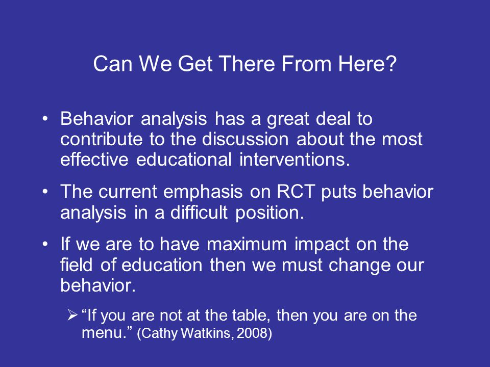 Can We Get There From Here? Behavior analysis has a great deal to contribute to the discussion about the most effective educational interventions. The