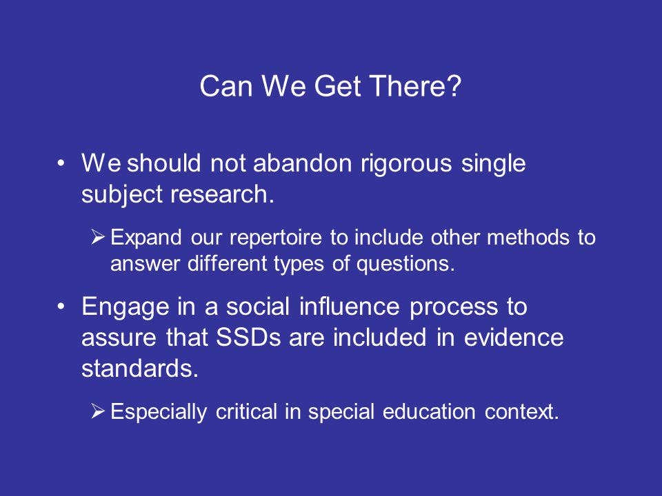 Can We Get There? We should not abandon rigorous single subject research. Expand our repertoire to include other methods to answer different types of