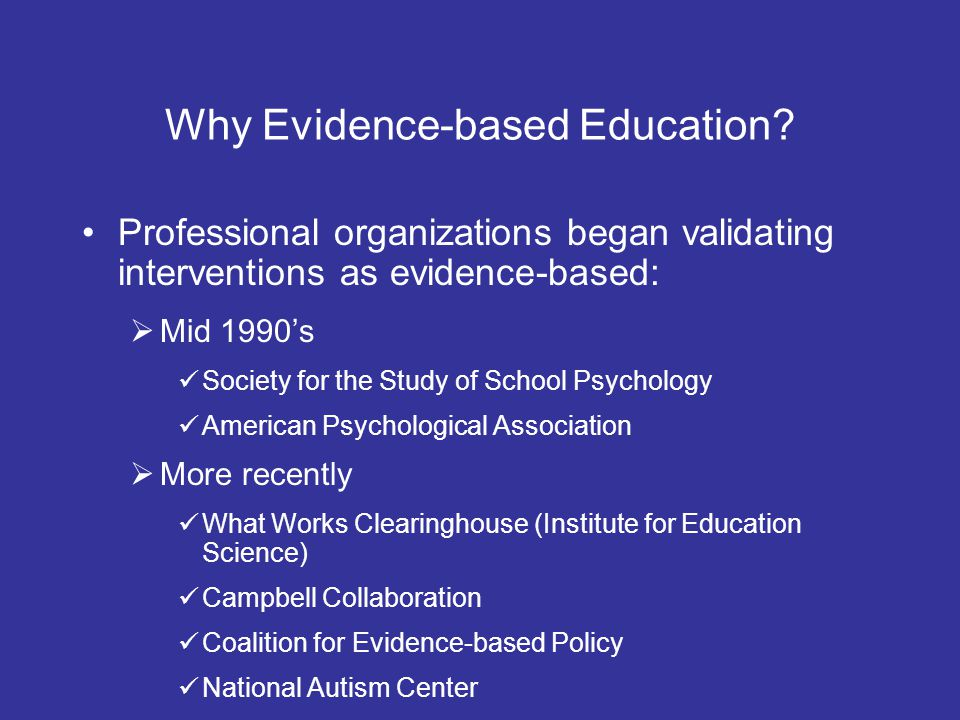 Why Evidence-based Education? Professional organizations began validating interventions as evidence-based: Mid 1990s Society for the Study of School P