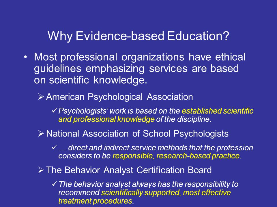 Why Evidence-based Education? Most professional organizations have ethical guidelines emphasizing services are based on scientific knowledge. American