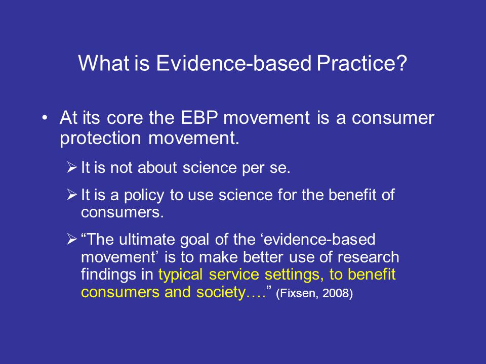 What is Evidence-based Practice? At its core the EBP movement is a consumer protection movement. It is not about science per se. It is a policy to use