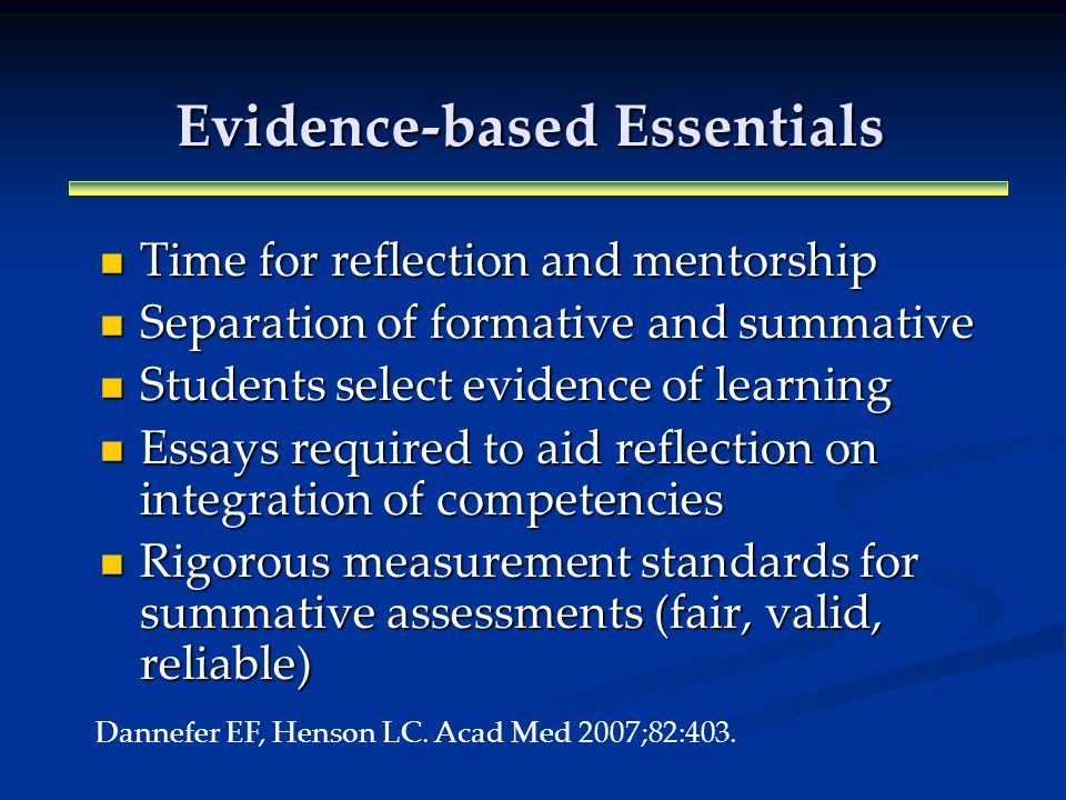 Evidence-based Essentials Time for reflection and mentorship Time for reflection and mentorship Separation of formative and summative Separation of formative and summative Students select evidence of learning Students select evidence of learning Essays required to aid reflection on integration of competencies Essays required to aid reflection on integration of competencies Rigorous measurement standards for summative assessments (fair, valid, reliable) Rigorous measurement standards for summative assessments (fair, valid, reliable) Dannefer EF, Henson LC.