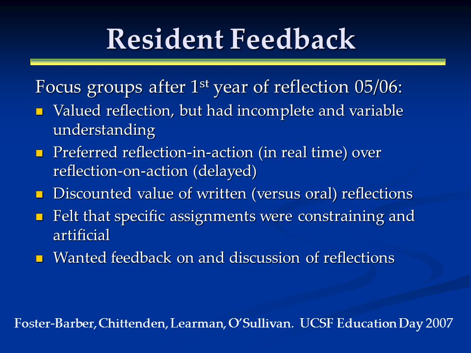 Resident Feedback Focus groups after 1 st year of reflection 05/06: Valued reflection, but had incomplete and variable understanding Valued reflection, but had incomplete and variable understanding Preferred reflection-in-action (in real time) over reflection-on-action (delayed) Preferred reflection-in-action (in real time) over reflection-on-action (delayed) Discounted value of written (versus oral) reflections Discounted value of written (versus oral) reflections Felt that specific assignments were constraining and artificial Felt that specific assignments were constraining and artificial Wanted feedback on and discussion of reflections Wanted feedback on and discussion of reflections Foster-Barber, Chittenden, Learman, OSullivan.