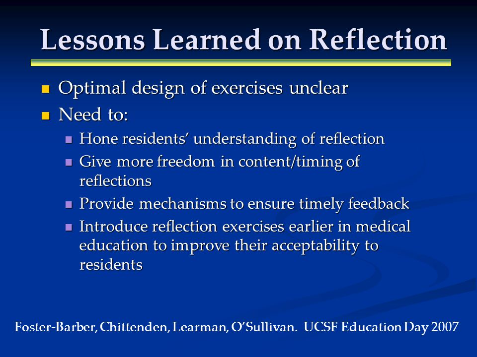 Lessons Learned on Reflection Optimal design of exercises unclear Optimal design of exercises unclear Need to: Need to: Hone residents understanding of reflection Hone residents understanding of reflection Give more freedom in content/timing of reflections Give more freedom in content/timing of reflections Provide mechanisms to ensure timely feedback Provide mechanisms to ensure timely feedback Introduce reflection exercises earlier in medical education to improve their acceptability to residents Introduce reflection exercises earlier in medical education to improve their acceptability to residents Foster-Barber, Chittenden, Learman, OSullivan.