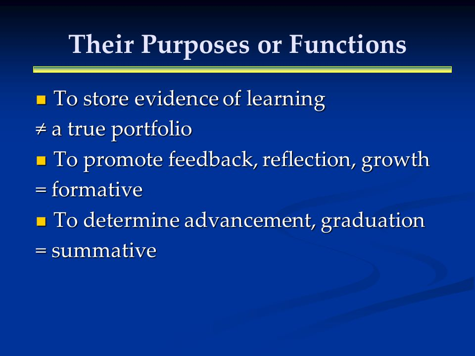 Their Purposes or Functions To store evidence of learning To store evidence of learning a true portfolio a true portfolio To promote feedback, reflection, growth To promote feedback, reflection, growth = formative To determine advancement, graduation To determine advancement, graduation = summative
