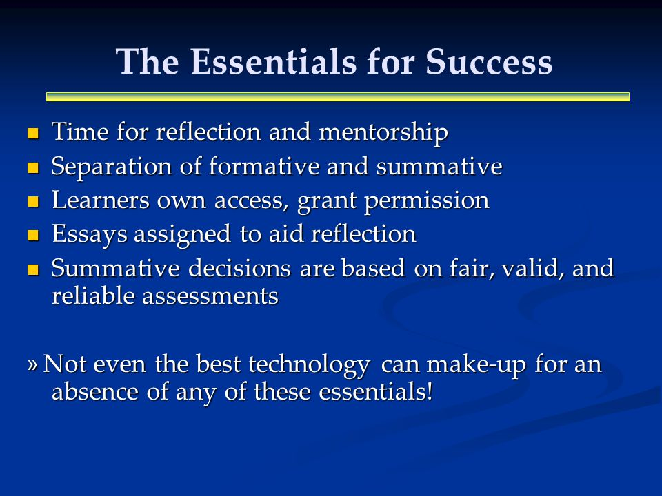 The Essentials for Success Time for reflection and mentorship Time for reflection and mentorship Separation of formative and summative Separation of formative and summative Learners own access, grant permission Learners own access, grant permission Essays assigned to aid reflection Essays assigned to aid reflection Summative decisions are based on fair, valid, and reliable assessments Summative decisions are based on fair, valid, and reliable assessments » Not even the best technology can make-up for an absence of any of these essentials!