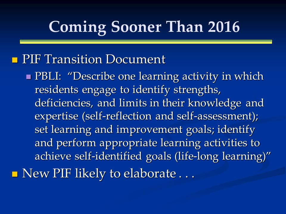 Coming Sooner Than 2016 PIF Transition Document PIF Transition Document PBLI: Describe one learning activity in which residents engage to identify strengths, deficiencies, and limits in their knowledge and expertise (self-reflection and self-assessment); set learning and improvement goals; identify and perform appropriate learning activities to achieve self-identified goals (life-long learning) PBLI: Describe one learning activity in which residents engage to identify strengths, deficiencies, and limits in their knowledge and expertise (self-reflection and self-assessment); set learning and improvement goals; identify and perform appropriate learning activities to achieve self-identified goals (life-long learning) New PIF likely to elaborate...