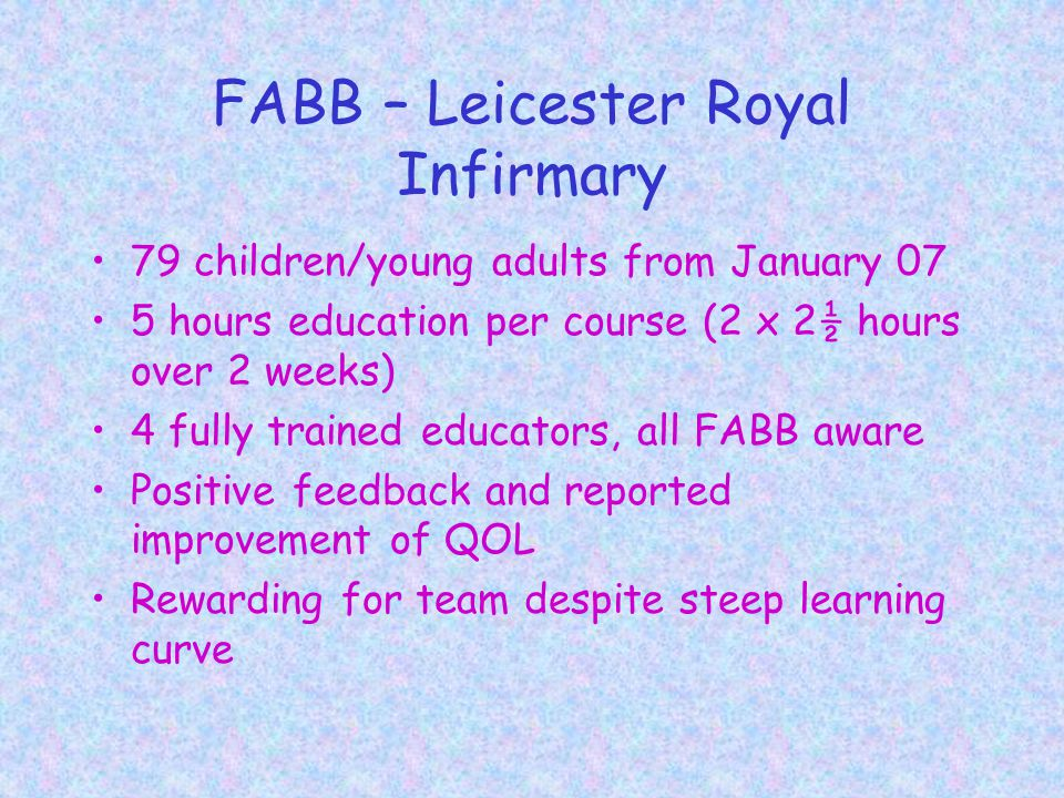 FABB – Leicester Royal Infirmary 79 children/young adults from January 07 5 hours education per course (2 x 2½ hours over 2 weeks) 4 fully trained educators, all FABB aware Positive feedback and reported improvement of QOL Rewarding for team despite steep learning curve