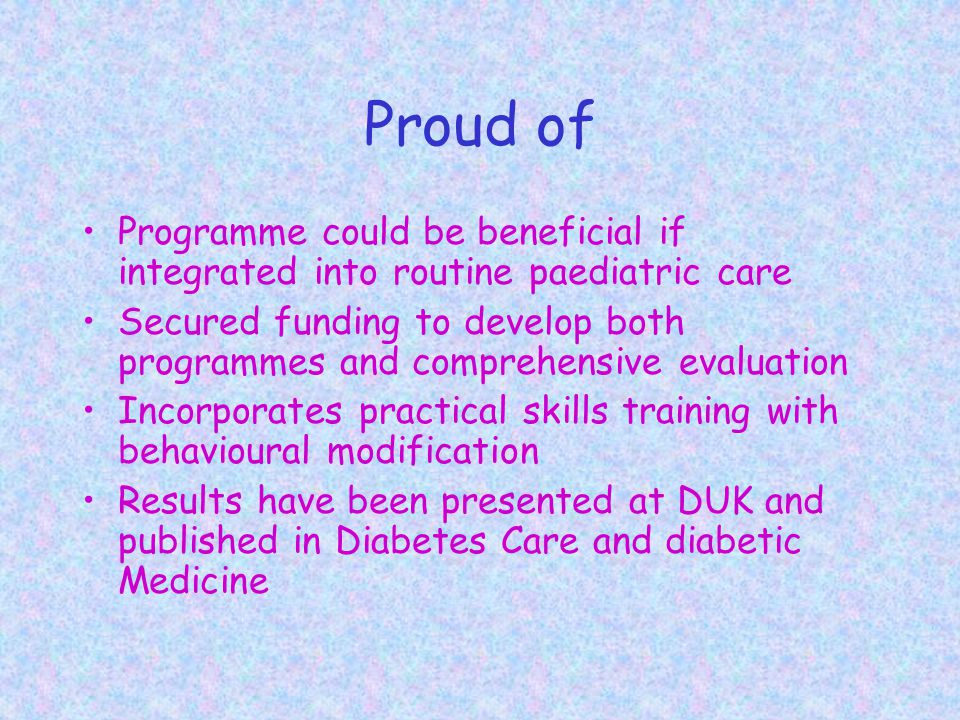 Proud of Programme could be beneficial if integrated into routine paediatric care Secured funding to develop both programmes and comprehensive evaluation Incorporates practical skills training with behavioural modification Results have been presented at DUK and published in Diabetes Care and diabetic Medicine