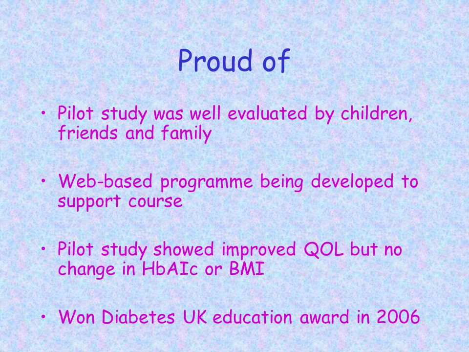 Proud of Pilot study was well evaluated by children, friends and family Web-based programme being developed to support course Pilot study showed improved QOL but no change in HbAIc or BMI Won Diabetes UK education award in 2006