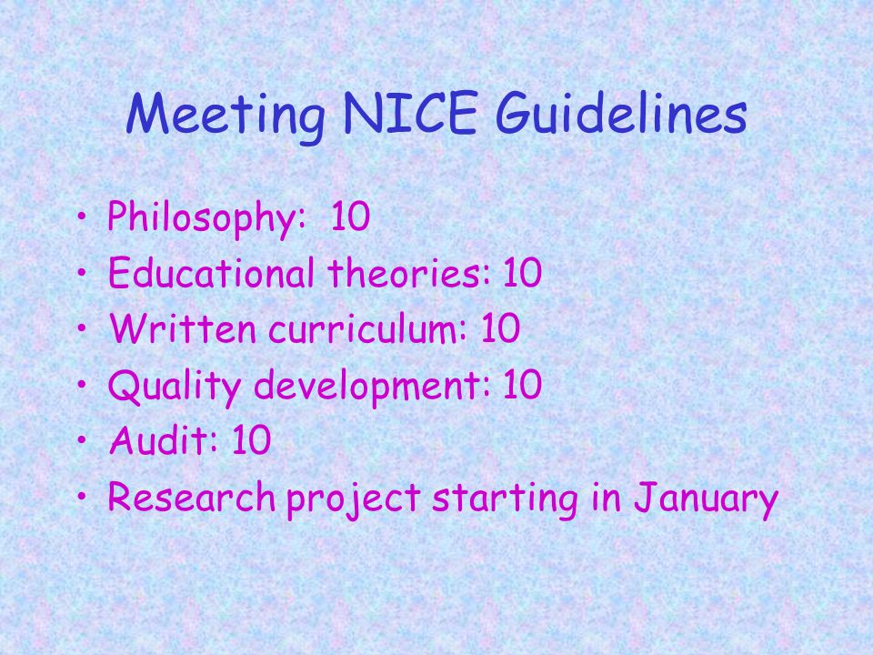 Meeting NICE Guidelines Philosophy: 10 Educational theories: 10 Written curriculum: 10 Quality development: 10 Audit: 10 Research project starting in January