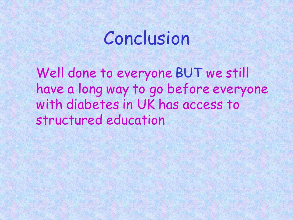 Conclusion Well done to everyone BUT we still have a long way to go before everyone with diabetes in UK has access to structured education