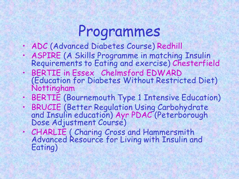 Programmes ADC (Advanced Diabetes Course) Redhill ASPIRE (A Skills Programme in matching Insulin Requirements to Eating and exercise) Chesterfield BERTIE in Essex Chelmsford EDWARD (Education for Diabetes Without Restricted Diet) Nottingham BERTIE (Bournemouth Type 1 Intensive Education) BRUCIE (Better Regulation Using Carbohydrate and Insulin education) Ayr PDAC (Peterborough Dose Adjustment Course) CHARLIE ( Charing Cross and Hammersmith Advanced Resource for Living with Insulin and Eating)