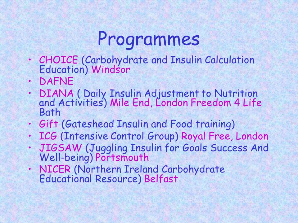 Programmes CHOICE (Carbohydrate and Insulin Calculation Education) Windsor DAFNE DIANA ( Daily Insulin Adjustment to Nutrition and Activities) Mile End, London Freedom 4 Life Bath Gift (Gateshead Insulin and Food training) ICG (Intensive Control Group) Royal Free, London JIGSAW (Juggling Insulin for Goals Success And Well-being) Portsmouth NICER (Northern Ireland Carbohydrate Educational Resource) Belfast