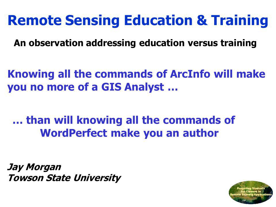 Remote Sensing Education & Training Jay Morgan Towson State University Knowing all the commands of ArcInfo will make you no more of a GIS Analyst … …