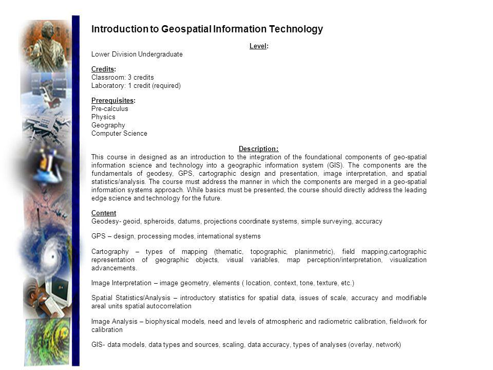 Introduction to Geospatial Information Technology Level: Lower Division Undergraduate Credits: Classroom: 3 credits Laboratory: 1 credit (required) Pr