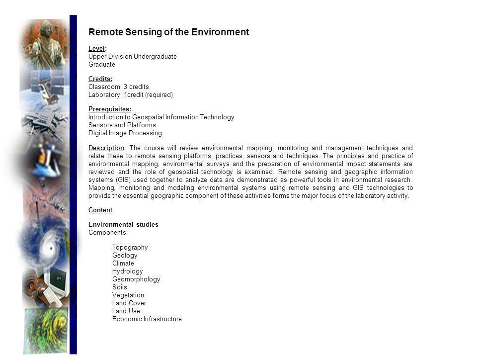 Remote Sensing of the Environment Level: Upper Division Undergraduate Graduate Credits: Classroom: 3 credits Laboratory: 1credit (required) Prerequisi
