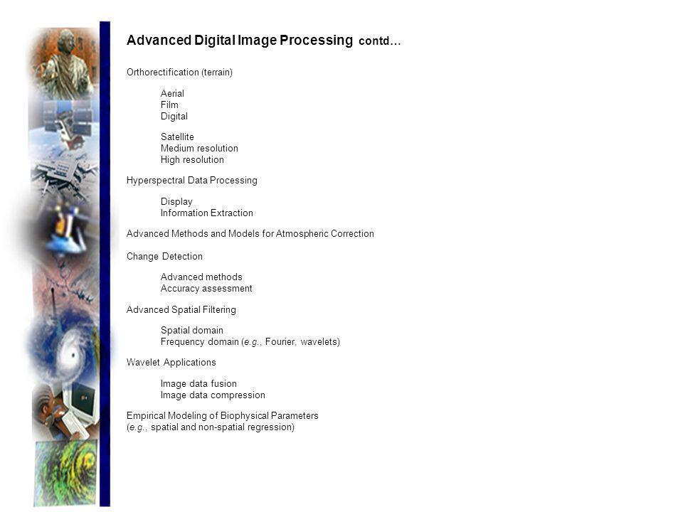 Advanced Digital Image Processing contd… Orthorectification (terrain) Aerial Film Digital Satellite Medium resolution High resolution Hyperspectral Da