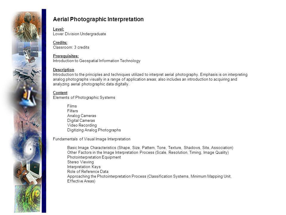 Aerial Photographic Interpretation Level: Lower Division Undergraduate Credits: Classroom: 3 credits Prerequisites: Introduction to Geospatial Informa