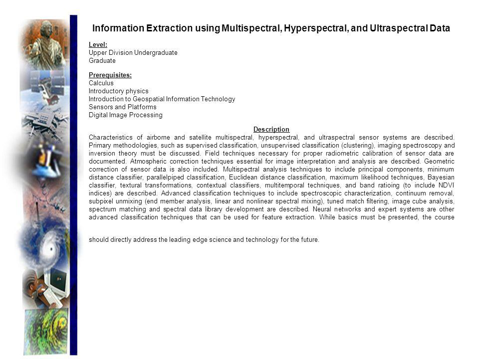 Information Extraction using Multispectral, Hyperspectral, and Ultraspectral Data Level: Upper Division Undergraduate Graduate Prerequisites: Calculus