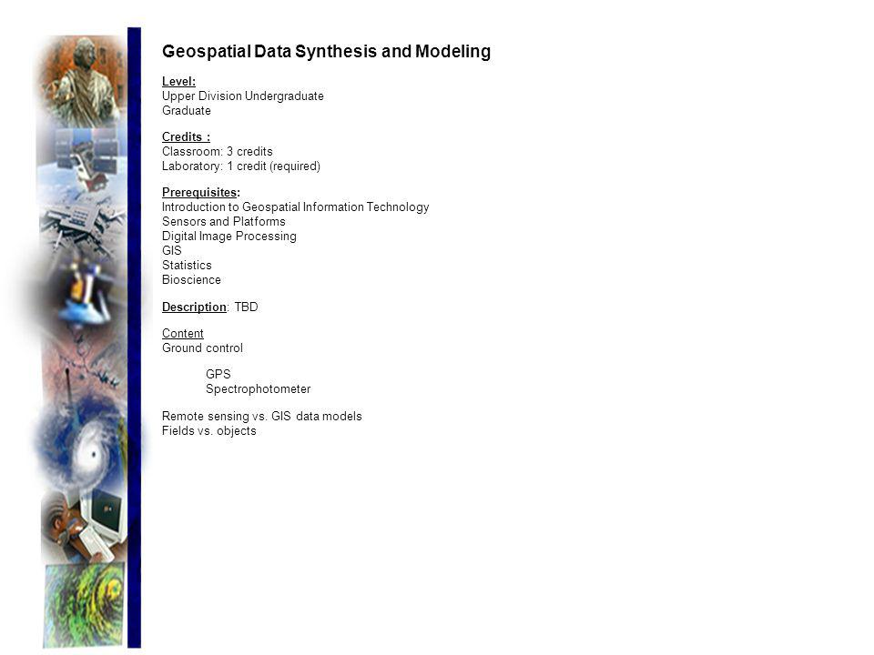 Geospatial Data Synthesis and Modeling Level: Upper Division Undergraduate Graduate Credits : Classroom: 3 credits Laboratory: 1 credit (required) Pre