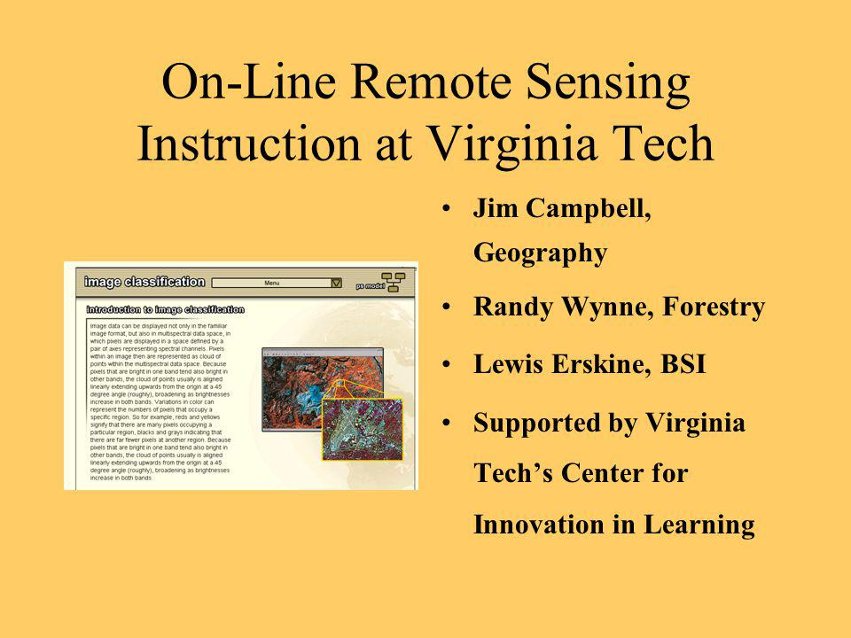 On-Line Remote Sensing Instruction at Virginia Tech Jim Campbell, Geography Randy Wynne, Forestry Lewis Erskine, BSI Supported by Virginia Techs Cente