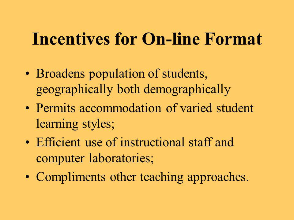 Incentives for On-line Format Broadens population of students, geographically both demographically Permits accommodation of varied student learning st