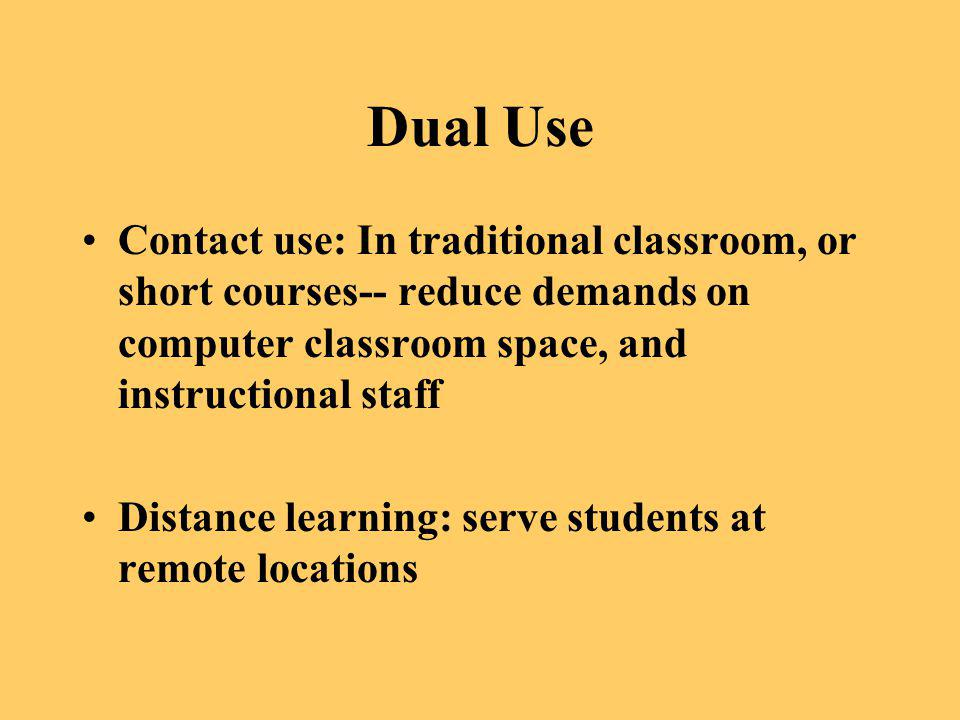 Dual Use Contact use: In traditional classroom, or short courses-- reduce demands on computer classroom space, and instructional staff Distance learni