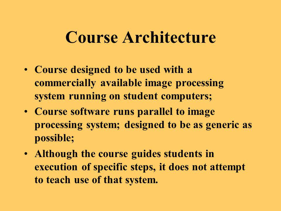 Course Architecture Course designed to be used with a commercially available image processing system running on student computers; Course software run