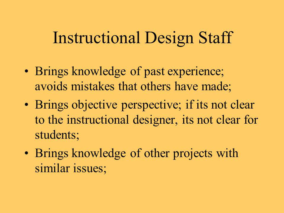 Instructional Design Staff Brings knowledge of past experience; avoids mistakes that others have made; Brings objective perspective; if its not clear