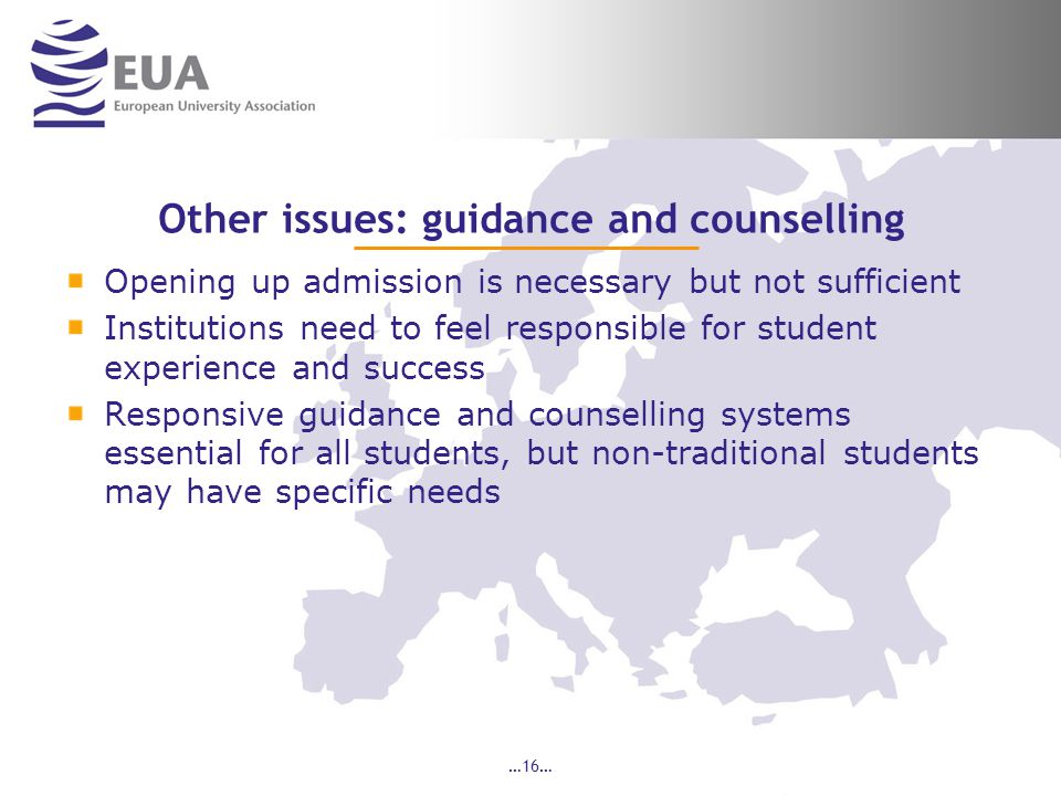 …16… Other issues: guidance and counselling Opening up admission is necessary but not sufficient Institutions need to feel responsible for student experience and success Responsive guidance and counselling systems essential for all students, but non-traditional students may have specific needs