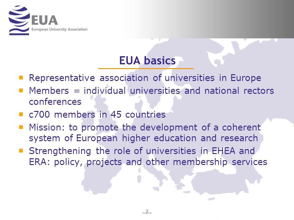 …2… EUA basics Representative association of universities in Europe Members = individual universities and national rectors conferences c700 members in 45 countries Mission: to promote the development of a coherent system of European higher education and research Strengthening the role of universities in EHEA and ERA: policy, projects and other membership services