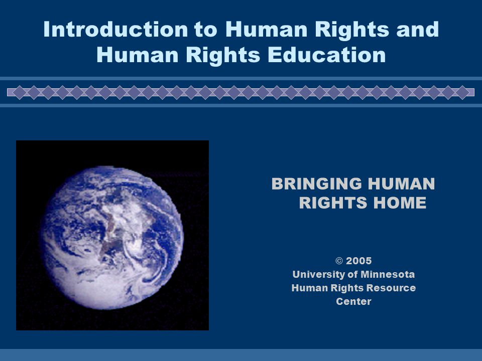 Introduction to Human Rights and Human Rights Education BRINGING HUMAN RIGHTS HOME © 2005 University of Minnesota Human Rights Resource Center
