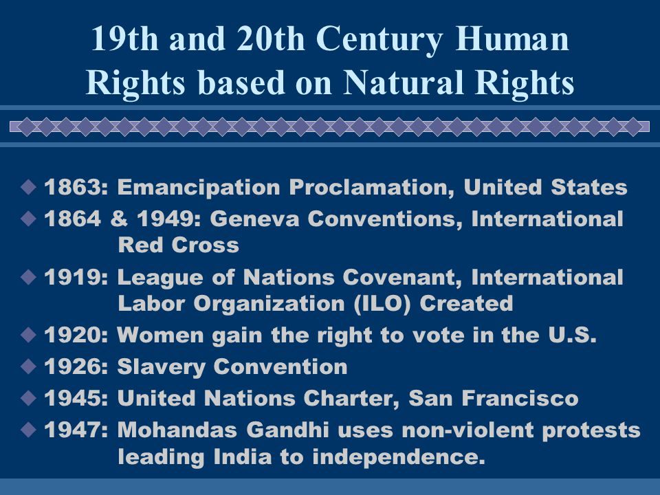 1863: Emancipation Proclamation, United States 1864 & 1949: Geneva Conventions, International Red Cross 1919: League of Nations Covenant, International Labor Organization (ILO) Created 1920: Women gain the right to vote in the U.S.