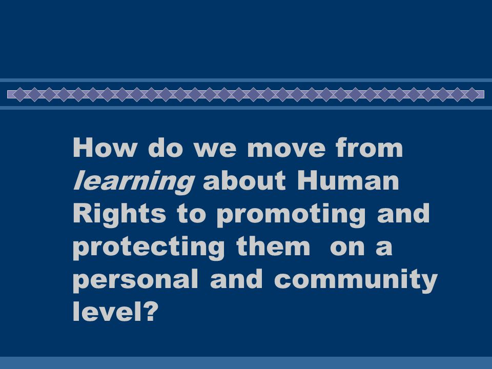 How do we move from learning about Human Rights to promoting and protecting them on a personal and community level