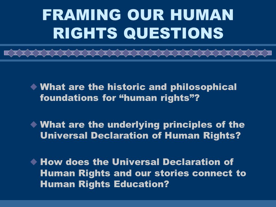 FRAMING OUR HUMAN RIGHTS QUESTIONS What are the historic and philosophical foundations for human rights.
