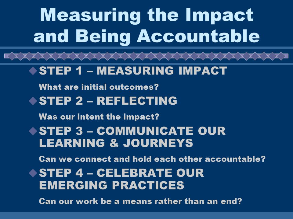 Measuring the Impact and Being Accountable STEP 1 – MEASURING IMPACT What are initial outcomes.