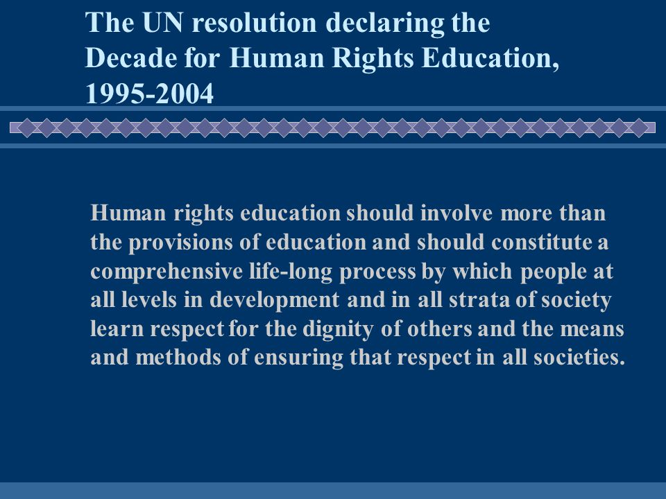 The UN resolution declaring the Decade for Human Rights Education, 1995-2004 Human rights education should involve more than the provisions of education and should constitute a comprehensive life-long process by which people at all levels in development and in all strata of society learn respect for the dignity of others and the means and methods of ensuring that respect in all societies.