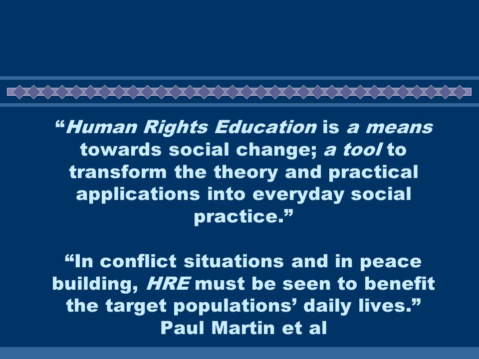Human Rights Education is a means towards social change; a tool to transform the theory and practical applications into everyday social practice.