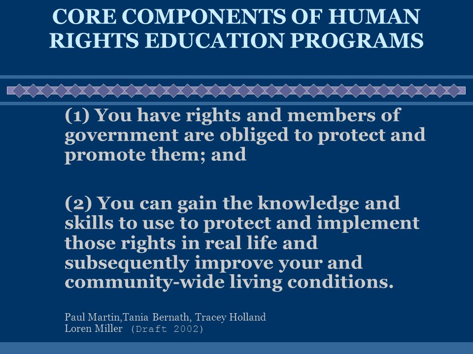 CORE COMPONENTS OF HUMAN RIGHTS EDUCATION PROGRAMS (1) You have rights and members of government are obliged to protect and promote them; and (2) You can gain the knowledge and skills to use to protect and implement those rights in real life and subsequently improve your and community-wide living conditions.