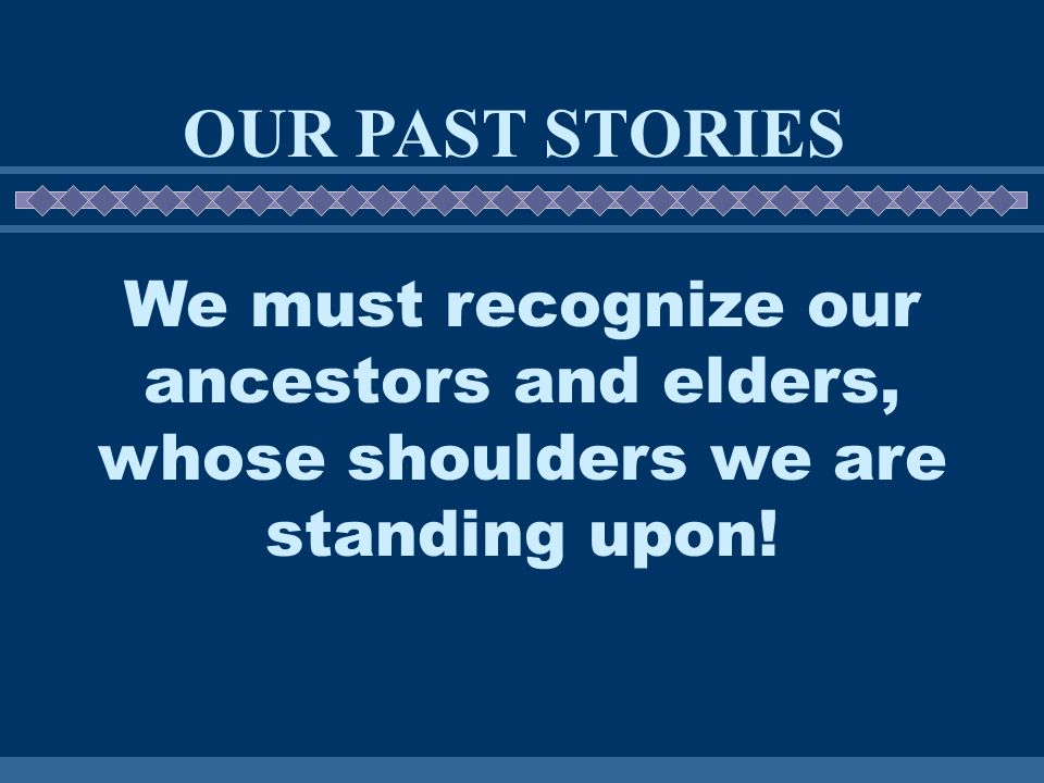 We must recognize our ancestors and elders, whose shoulders we are standing upon! OUR PAST STORIES