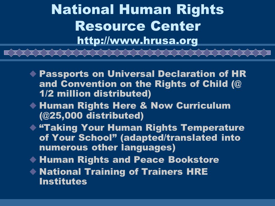 National Human Rights Resource Center http://www.hrusa.org Passports on Universal Declaration of HR and Convention on the Rights of Child (@ 1/2 million distributed) Human Rights Here & Now Curriculum (@25,000 distributed) Taking Your Human Rights Temperature of Your School (adapted/translated into numerous other languages) Human Rights and Peace Bookstore National Training of Trainers HRE Institutes