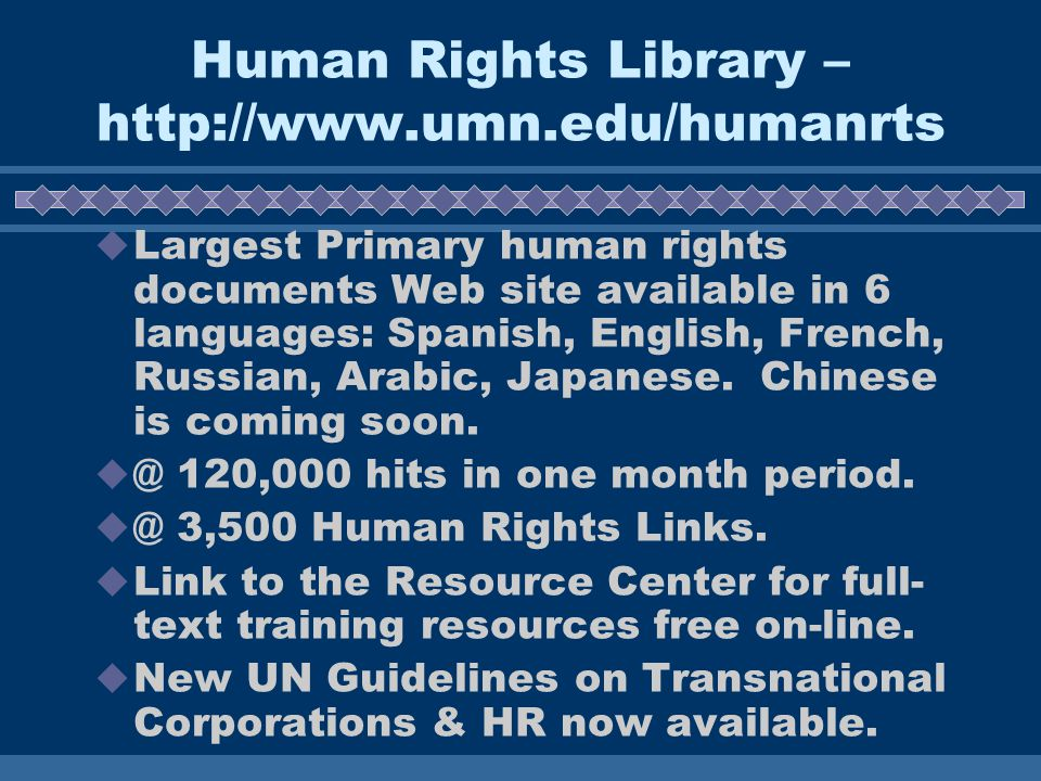 Human Rights Library – http://www.umn.edu/humanrts Largest Primary human rights documents Web site available in 6 languages: Spanish, English, French, Russian, Arabic, Japanese.